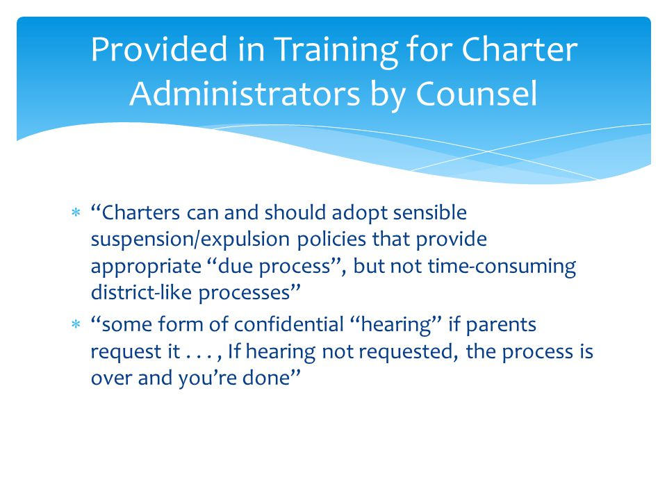  Charters can and should adopt sensible suspension/expulsion policies that provide appropriate due process , but not time-consuming district-like processes  some form of confidential hearing if parents request it..., If hearing not requested, the process is over and you're done Provided in Training for Charter Administrators by Counsel