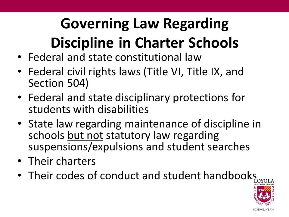 Governing Law Regarding Discipline in Charter Schools Federal and state constitutional law Federal civil rights laws (Title VI, Title IX, and Section 504) Federal and state disciplinary protections for students with disabilities State law regarding maintenance of discipline in schools but not statutory law regarding suspensions/expulsions and student searches Their charters Their codes of conduct and student handbooks