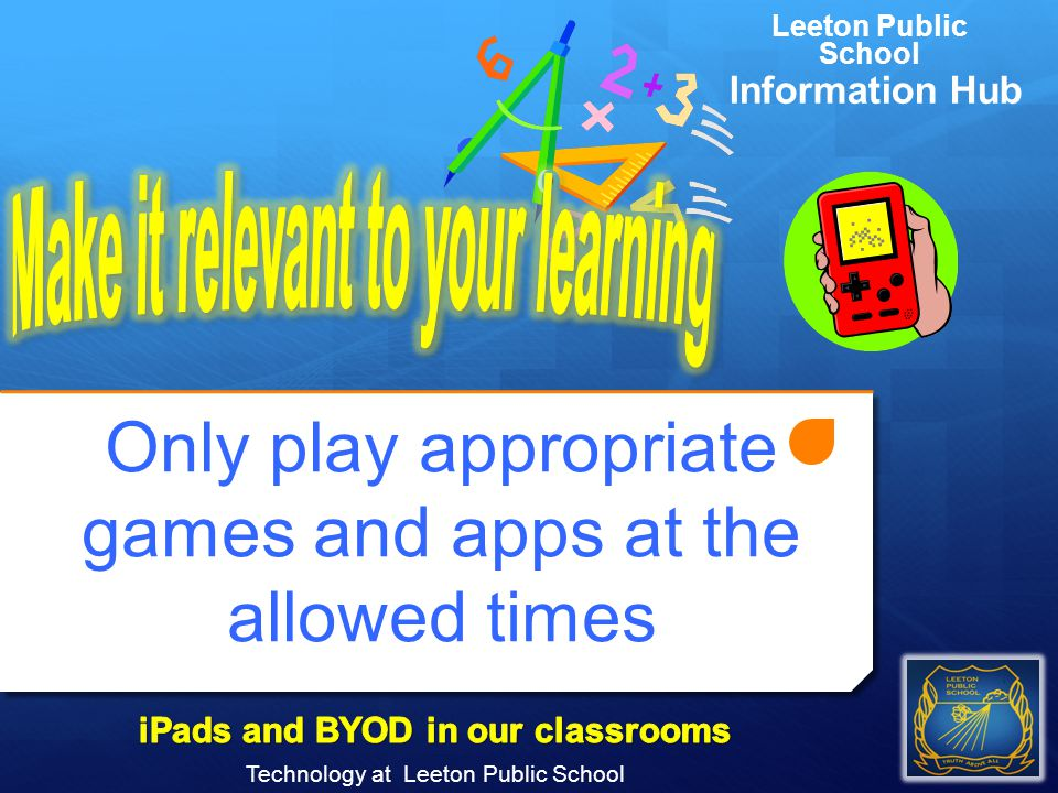 Only play appropriate games and apps at the allowed times Technology at Leeton Public School Leeton Public School Information Hub