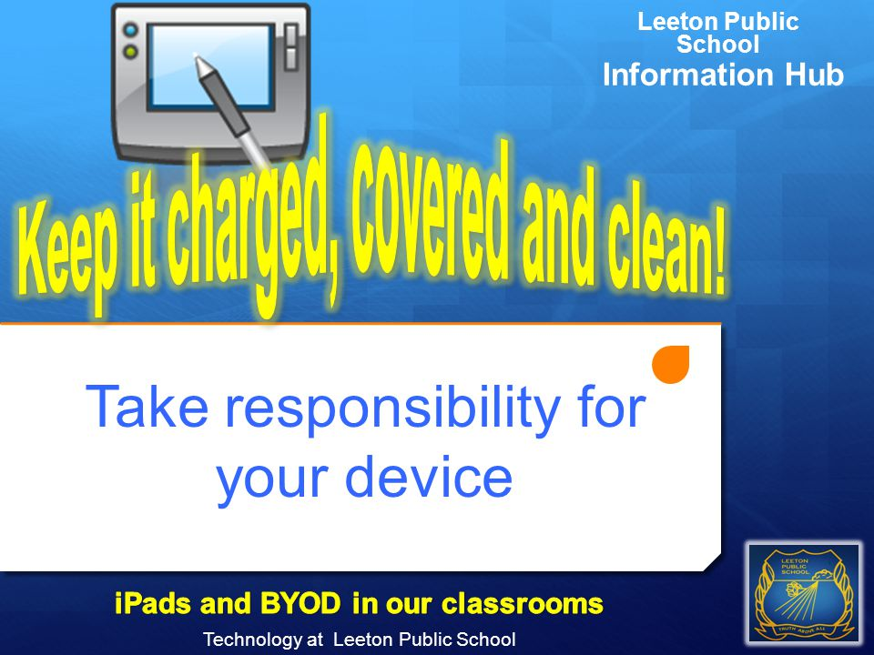 Take responsibility for your device Technology at Leeton Public School Leeton Public School Information Hub