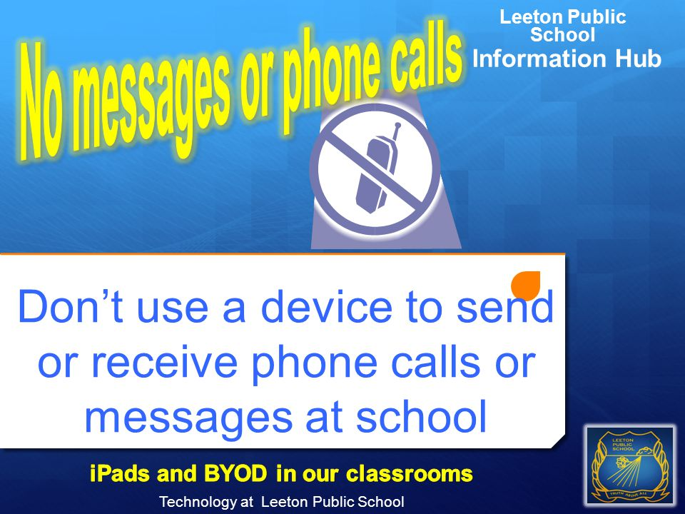 Don't use a device to send or receive phone calls or messages at school Technology at Leeton Public School Leeton Public School Information Hub