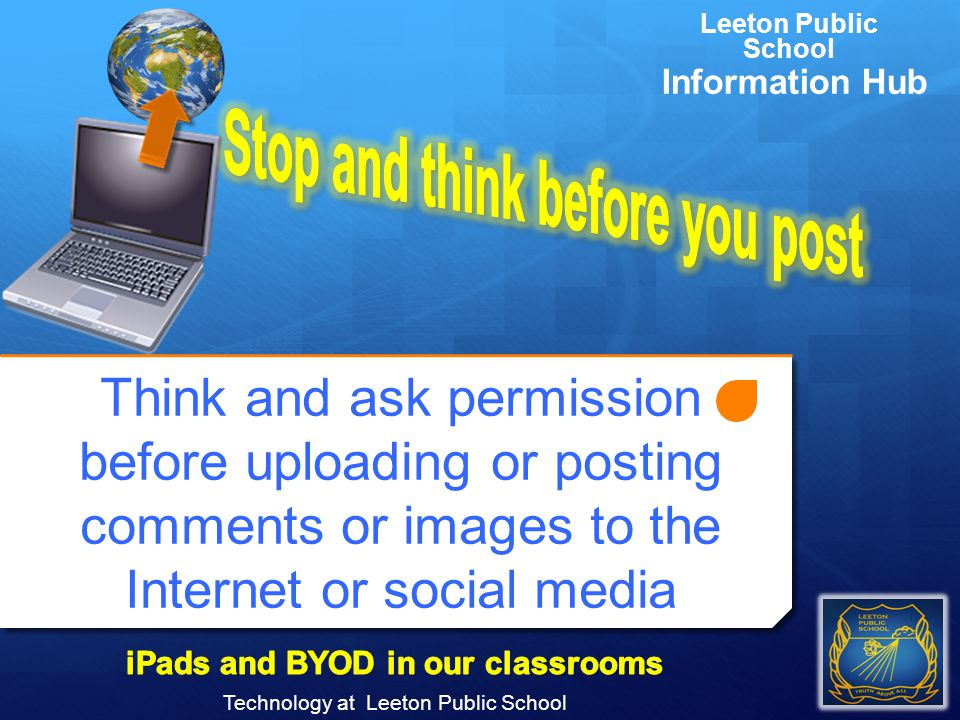 Think and ask permission before uploading or posting comments or images to the Internet or social media Technology at Leeton Public School Leeton Publ