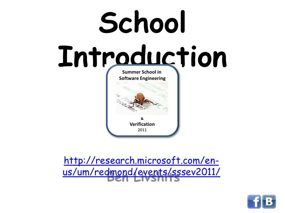 School Introduction Ben Livshits http://research.microsoft.com/en- us/um/redmond/events/sssev2011/