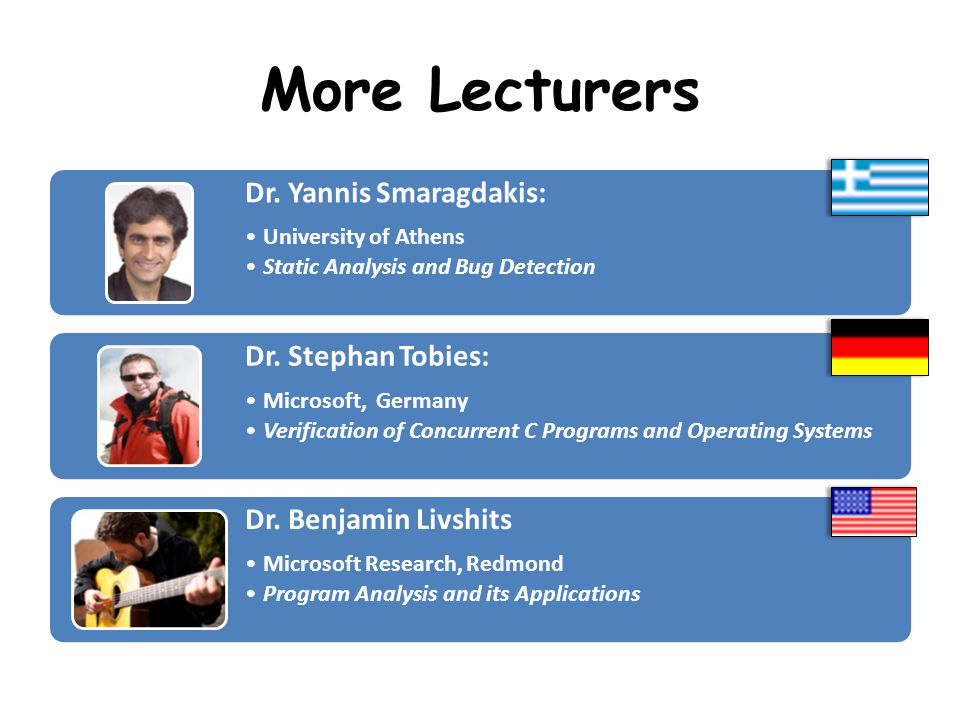 More Lecturers Dr. Yannis Smaragdakis: University of Athens Static Analysis and Bug Detection Dr.