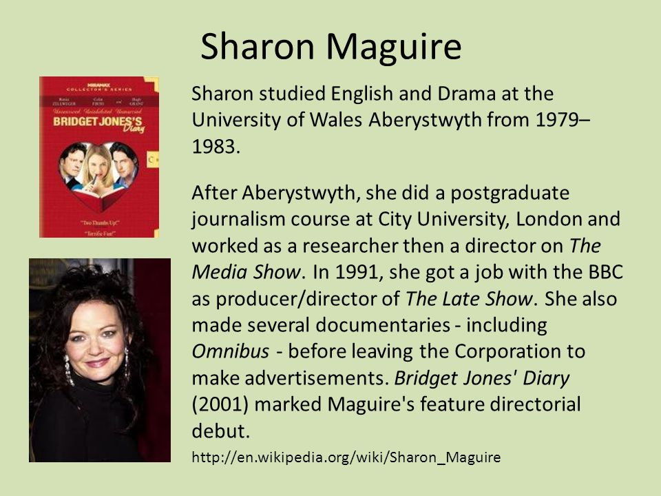 Sharon Maguire Sharon studied English and Drama at the University of Wales Aberystwyth from 1979– 1983.