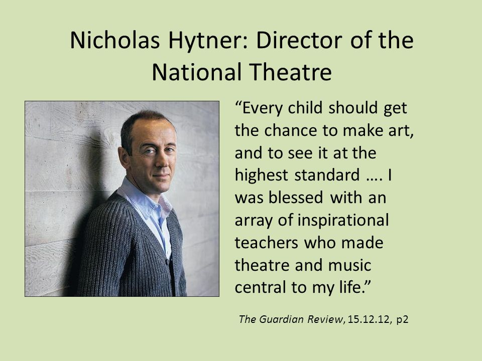 Nicholas Hytner: Director of the National Theatre Every child should get the chance to make art, and to see it at the highest standard ….