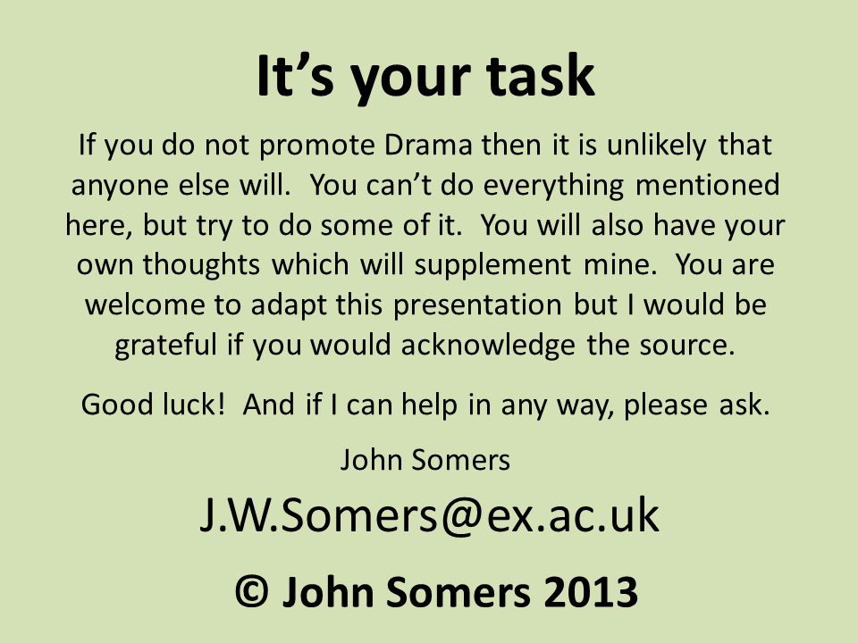 J.W.Somers@ex.ac.uk It's your task If you do not promote Drama then it is unlikely that anyone else will.