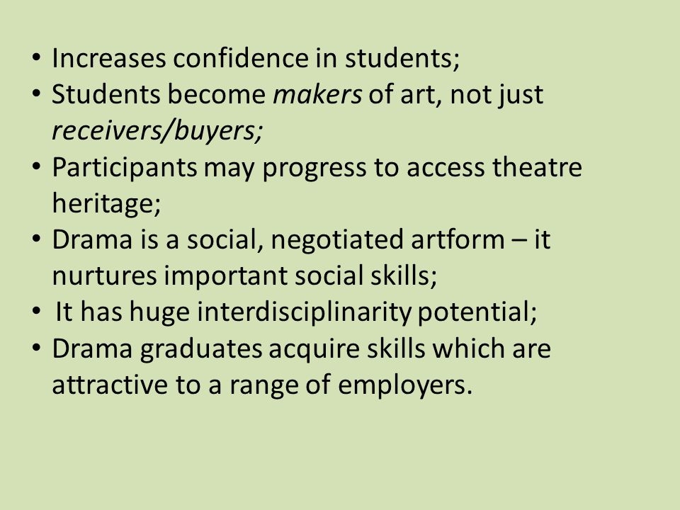Increases confidence in students; Students become makers of art, not just receivers/buyers; Participants may progress to access theatre heritage; Drama is a social, negotiated artform – it nurtures important social skills; It has huge interdisciplinarity potential; Drama graduates acquire skills which are attractive to a range of employers.