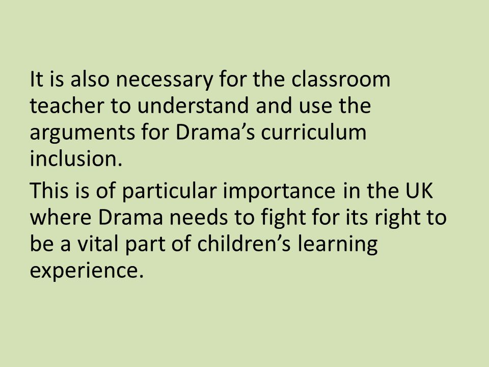 Arguments for Drama's curriculum inclusion Research evidence proves its effectiveness; Students' entitlement to access the artform; Makes a legitimate contribution to a rounded education; Opens up career opportunities; Ensures cultural enrichment; Built on creativity, a much-needed human quality;