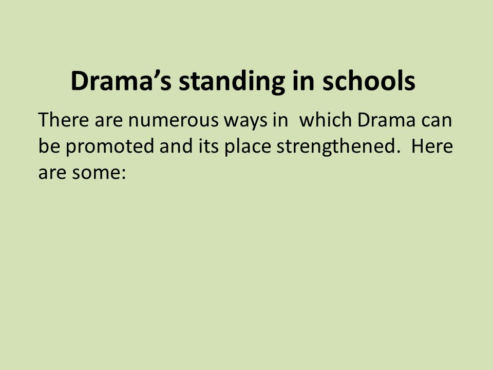 Drama's standing in schools There are numerous ways in which Drama can be promoted and its place strengthened.