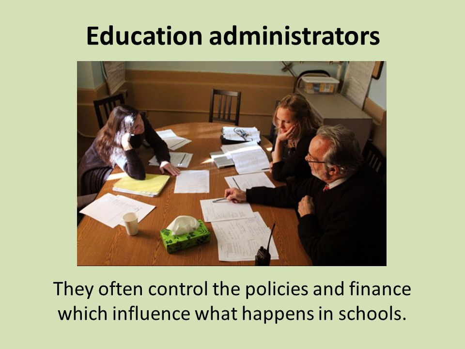 Education administrators They often control the policies and finance which influence what happens in schools.