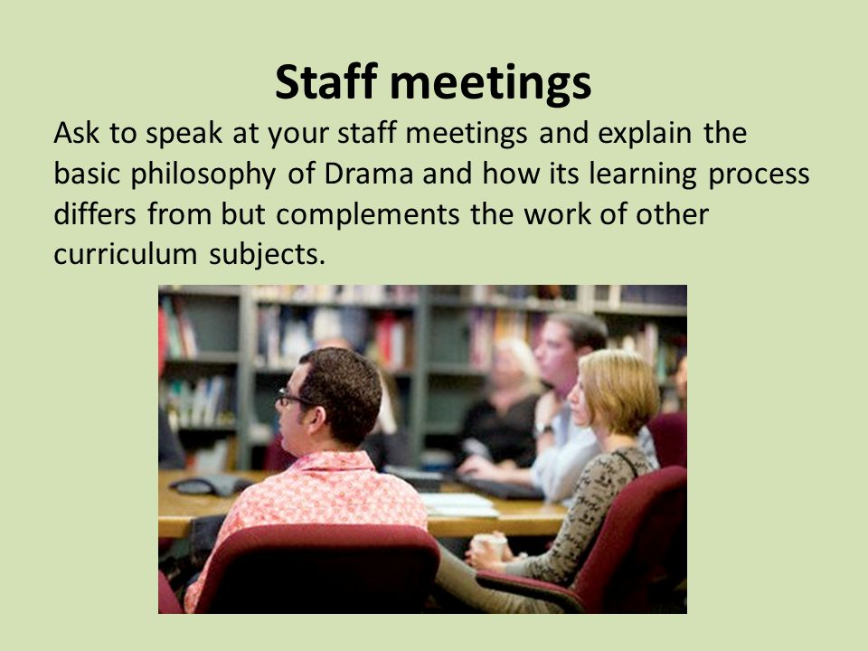 Staff meetings Ask to speak at your staff meetings and explain the basic philosophy of Drama and how its learning process differs from but complements the work of other curriculum subjects.