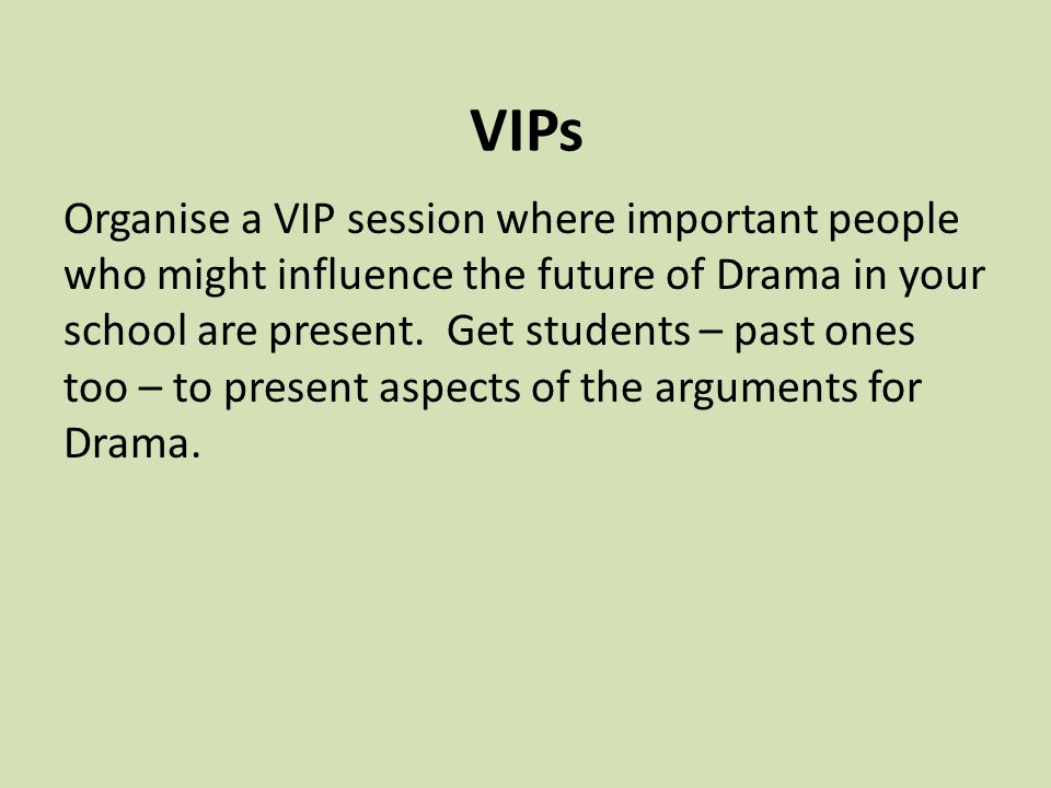 VIPs Organise a VIP session where important people who might influence the future of Drama in your school are present.