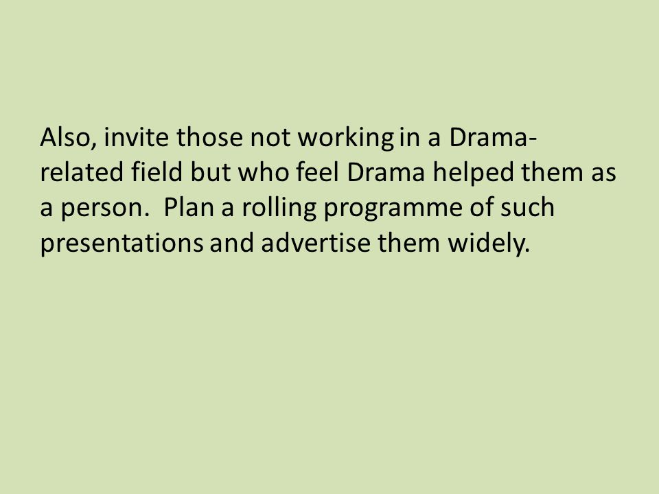 Also, invite those not working in a Drama- related field but who feel Drama helped them as a person.