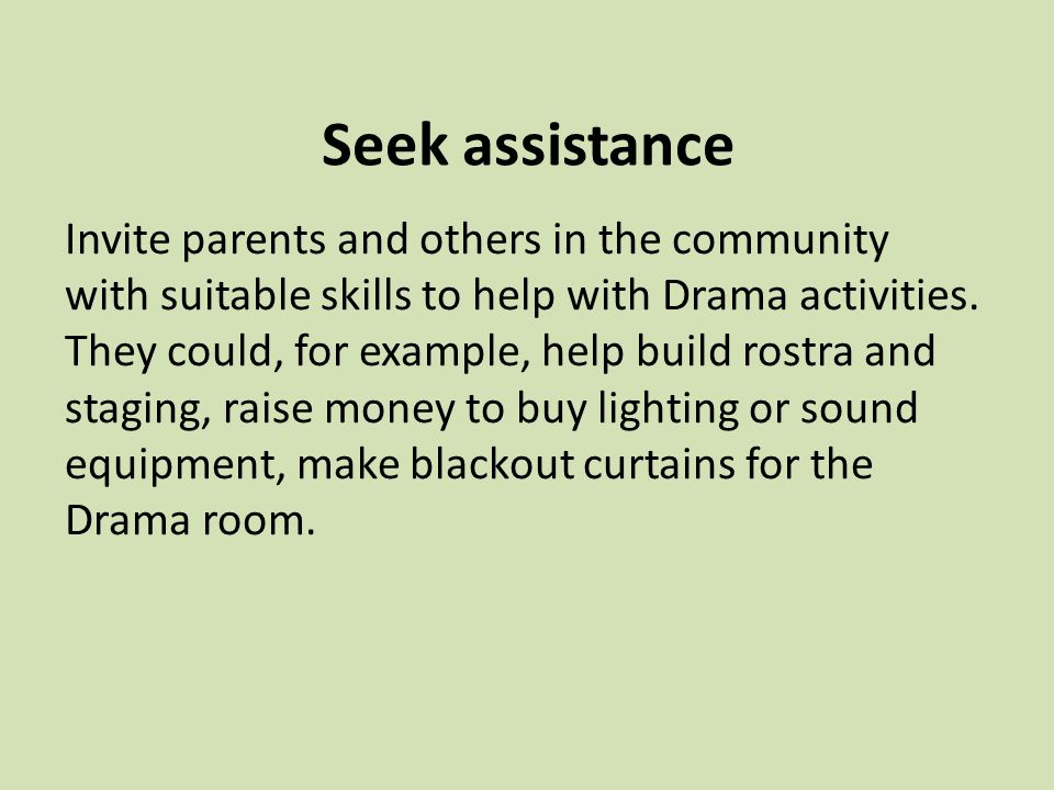 Seek assistance Invite parents and others in the community with suitable skills to help with Drama activities.