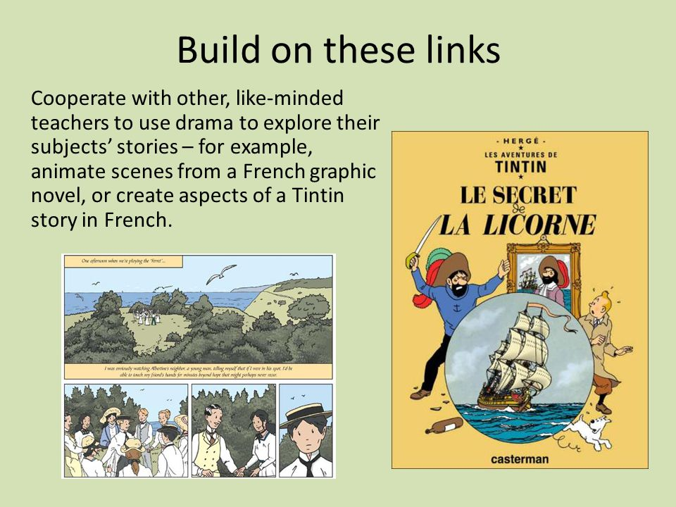 Cooperate with other, like-minded teachers to use drama to explore their subjects' stories – for example, animate scenes from a French graphic novel, or create aspects of a Tintin story in French.