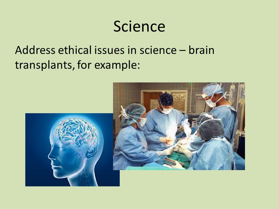 Science Address ethical issues in science – brain transplants, for example: