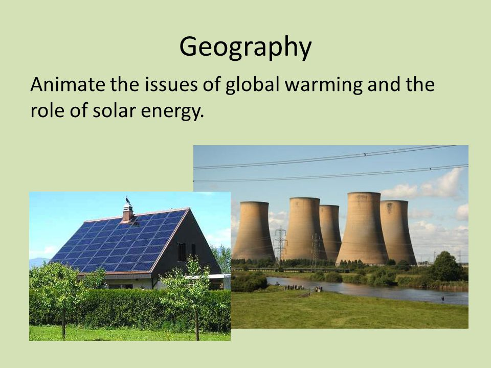 Geography Animate the issues of global warming and the role of solar energy.