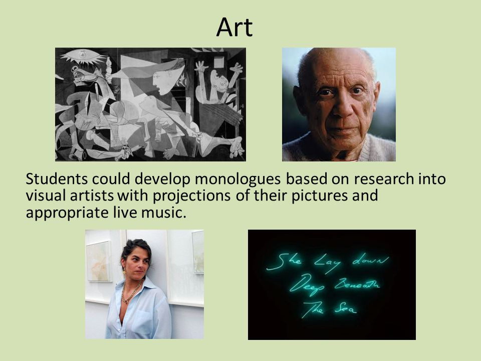 Students could develop monologues based on research into visual artists with projections of their pictures and appropriate live music.