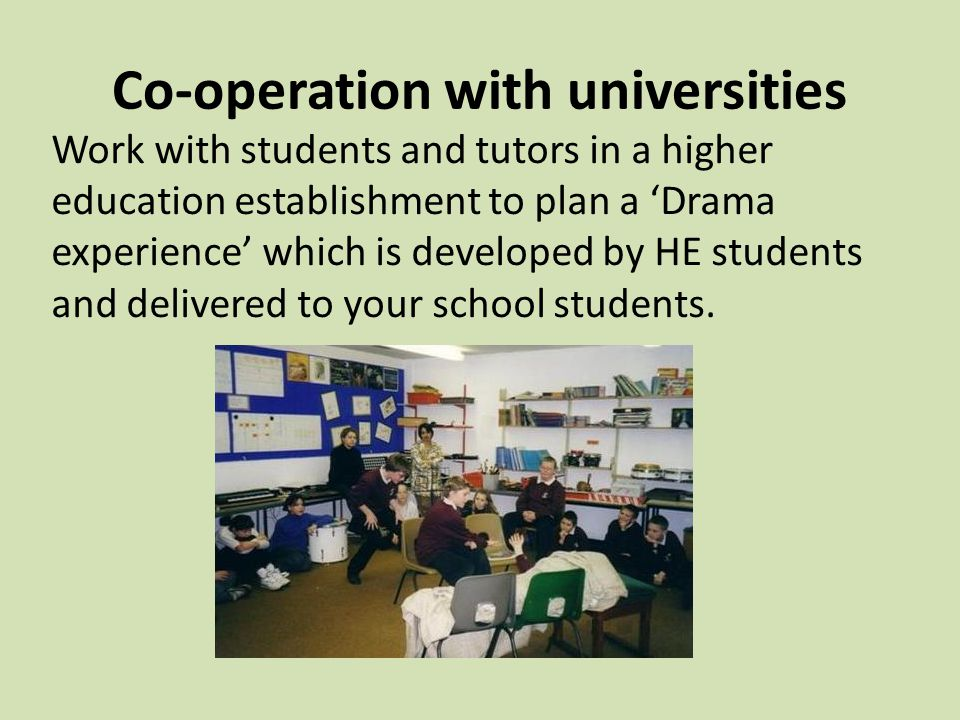 Co-operation with universities Work with students and tutors in a higher education establishment to plan a 'Drama experience' which is developed by HE students and delivered to your school students.