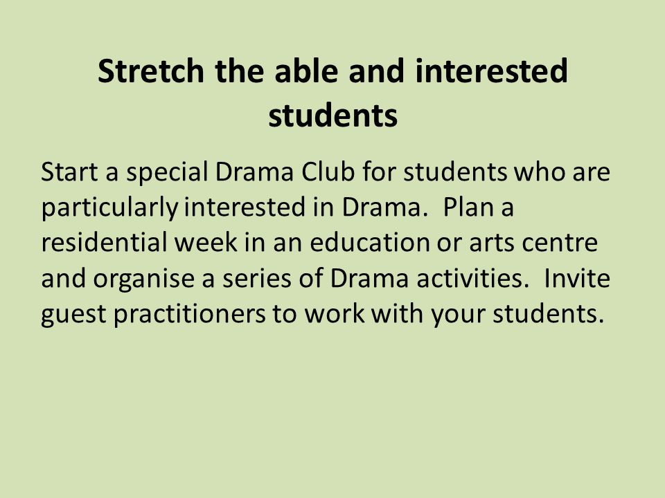 Stretch the able and interested students Start a special Drama Club for students who are particularly interested in Drama.
