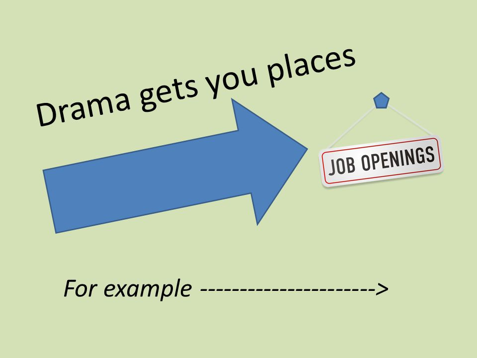 Drama gets you places For example ---------------------->