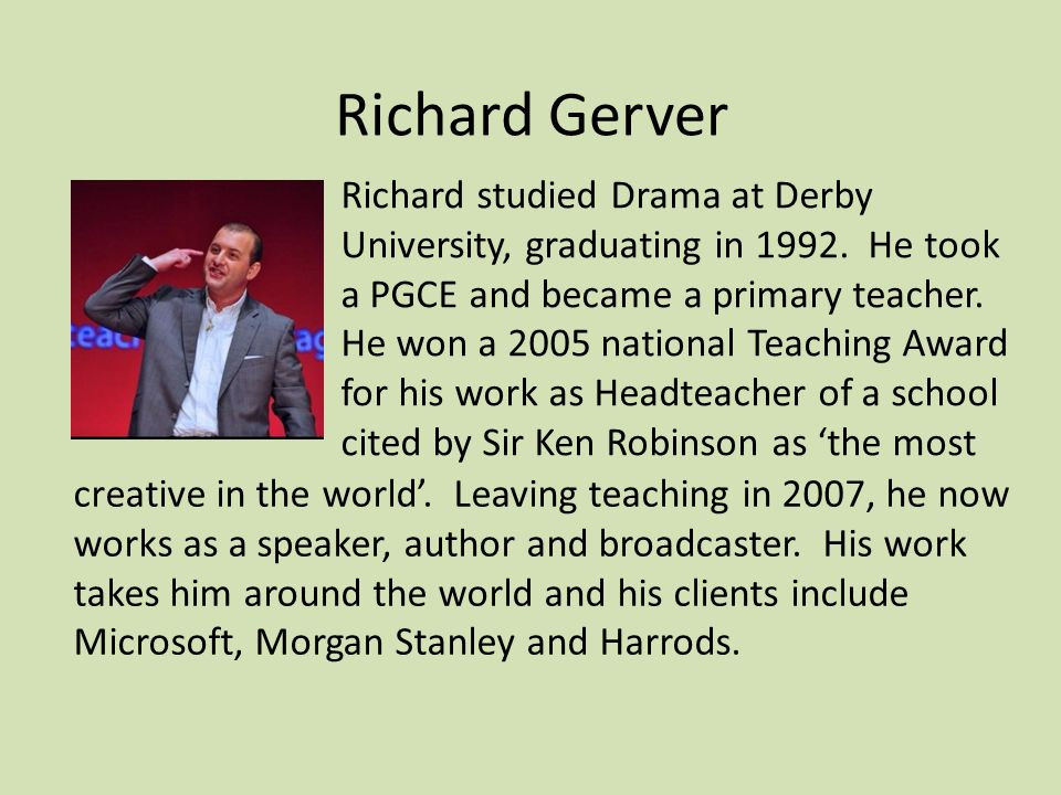 Richard Gerver Richard studied Drama at Derby University, graduating in 1992.