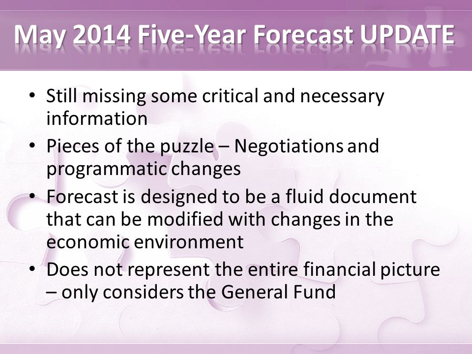 Still missing some critical and necessary information Pieces of the puzzle – Negotiations and programmatic changes Forecast is designed to be a fluid document that can be modified with changes in the economic environment Does not represent the entire financial picture – only considers the General Fund
