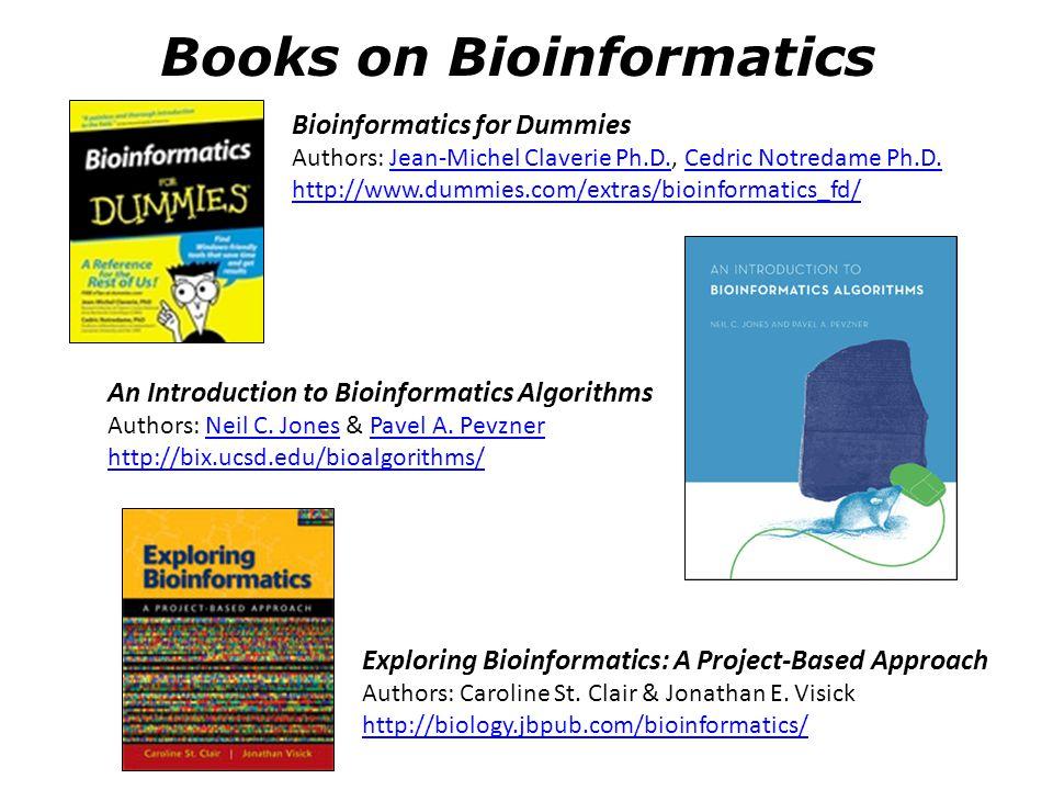 Books on Bioinformatics Bioinformatics for Dummies Authors: Jean-Michel Claverie Ph.D., Cedric Notredame Ph.D. http://www.dummies.com/extras/bioinform