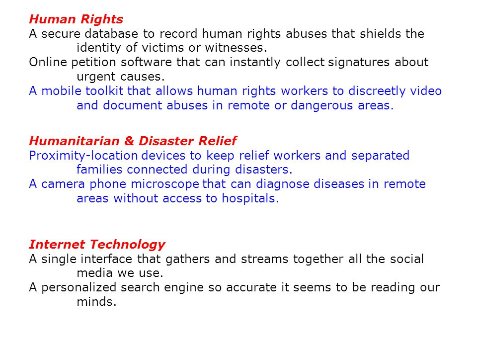 Human Rights A secure database to record human rights abuses that shields the identity of victims or witnesses. Online petition software that can inst