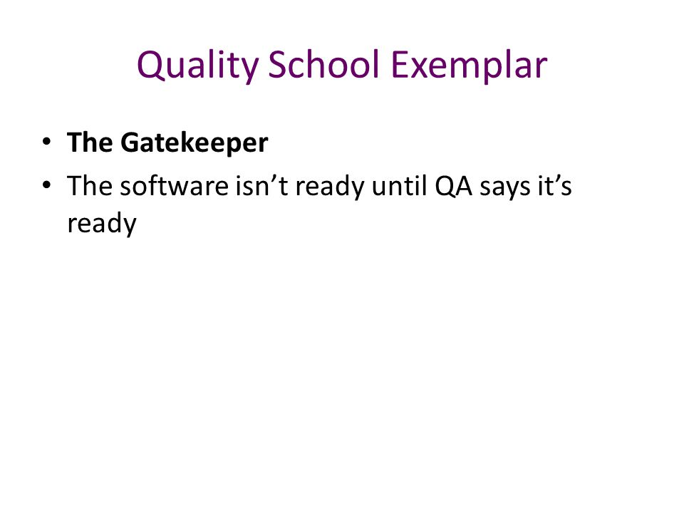 Quality School Exemplar The Gatekeeper The software isn't ready until QA says it's ready