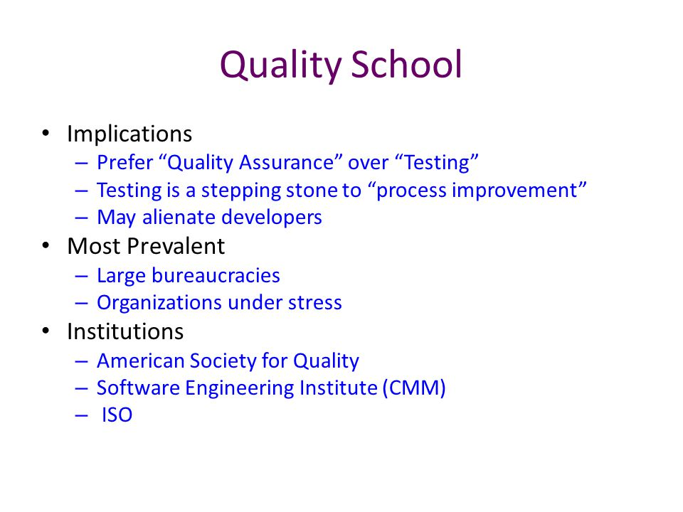 "Quality School Implications – Prefer ""Quality Assurance"" over ""Testing"" – Testing is a stepping stone to ""process improvement"" – May alienate develope"