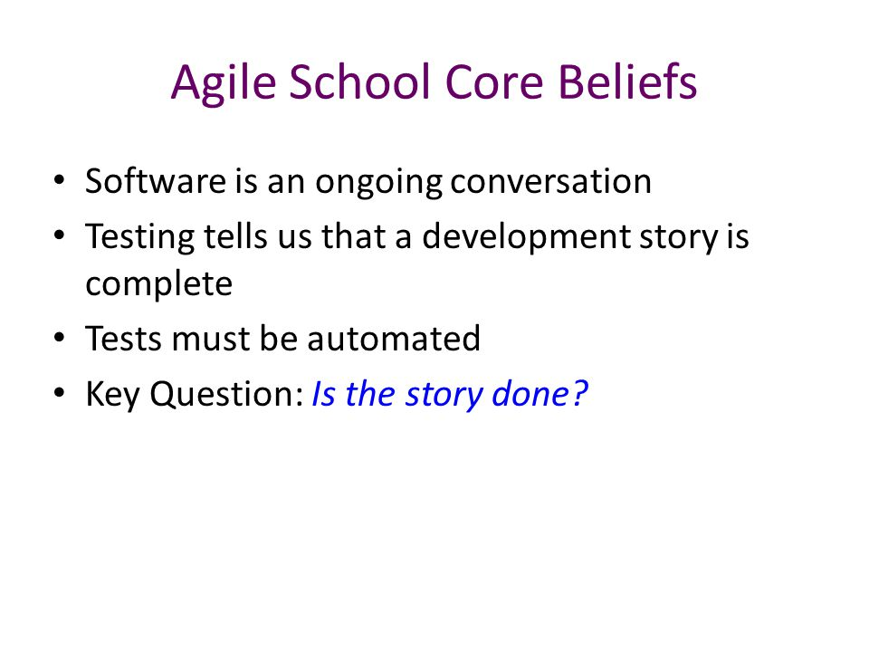 Agile School Core Beliefs Software is an ongoing conversation Testing tells us that a development story is complete Tests must be automated Key Questi