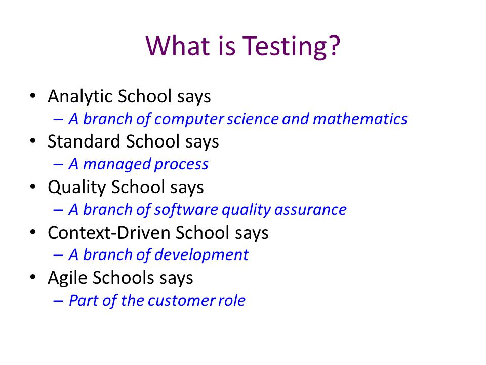 What is Testing? Analytic School says – A branch of computer science and mathematics Standard School says – A managed process Quality School says – A