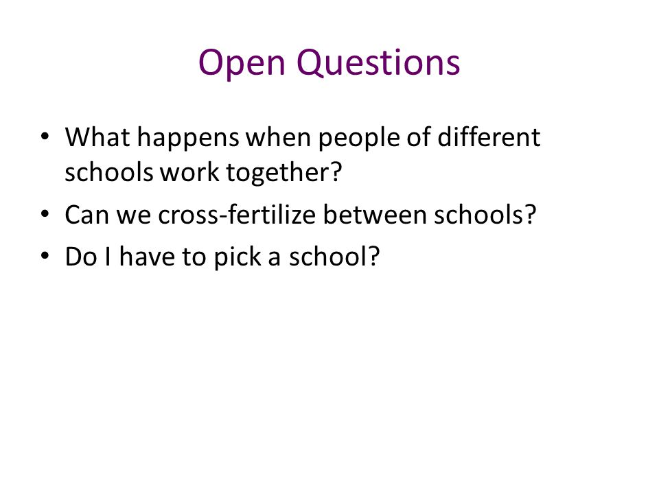 Open Questions What happens when people of different schools work together? Can we cross-fertilize between schools? Do I have to pick a school?