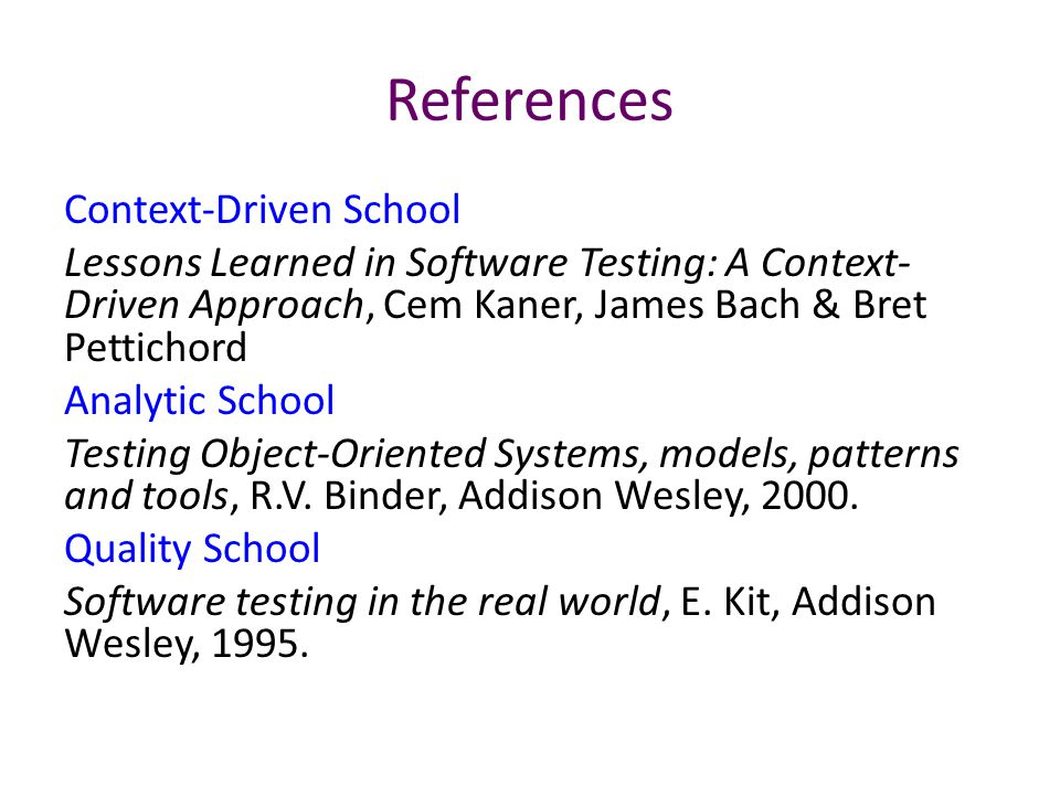 References Context-Driven School Lessons Learned in Software Testing: A Context- Driven Approach, Cem Kaner, James Bach & Bret Pettichord Analytic Sch