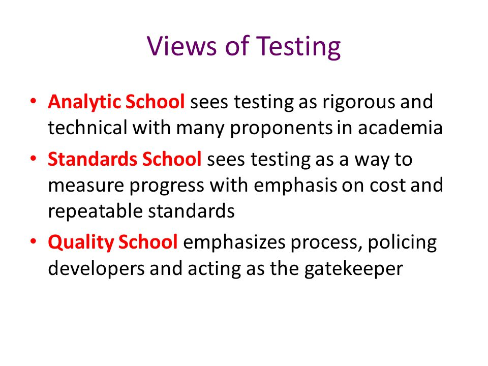Views of Testing Analytic School sees testing as rigorous and technical with many proponents in academia Standards School sees testing as a way to mea