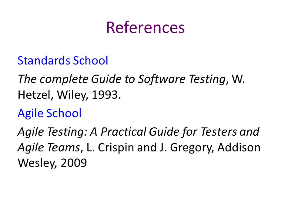 References Standards School The complete Guide to Software Testing, W. Hetzel, Wiley, 1993. Agile School Agile Testing: A Practical Guide for Testers