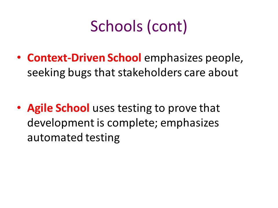 Schools (cont) Context-Driven School emphasizes people, seeking bugs that stakeholders care about Agile School uses testing to prove that development