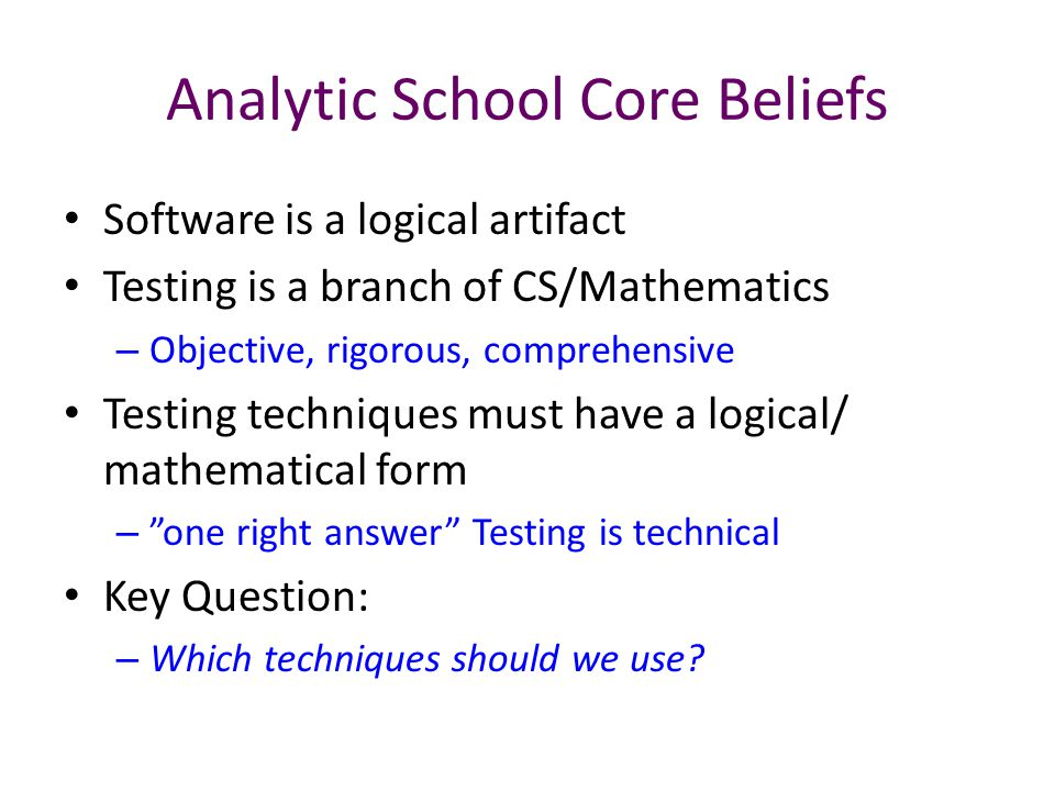 Analytic School Core Beliefs Software is a logical artifact Testing is a branch of CS/Mathematics – Objective, rigorous, comprehensive Testing techniques must have a logical/ mathematical form – one right answer Testing is technical Key Question: – Which techniques should we use