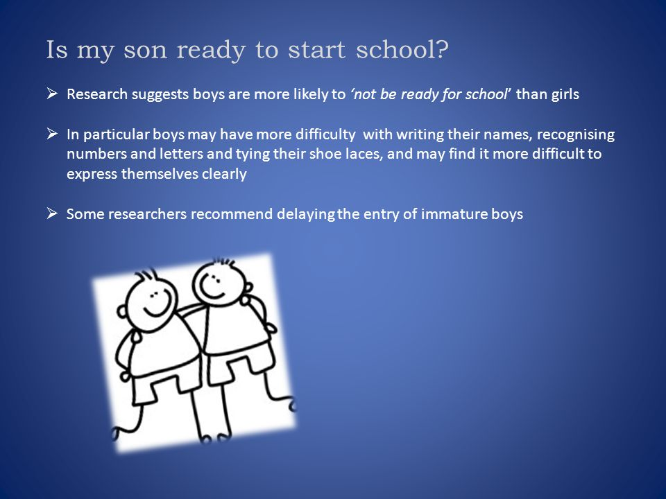 Is my son ready to start school?  Research suggests boys are more likely to 'not be ready for school' than girls  In particular boys may have more d