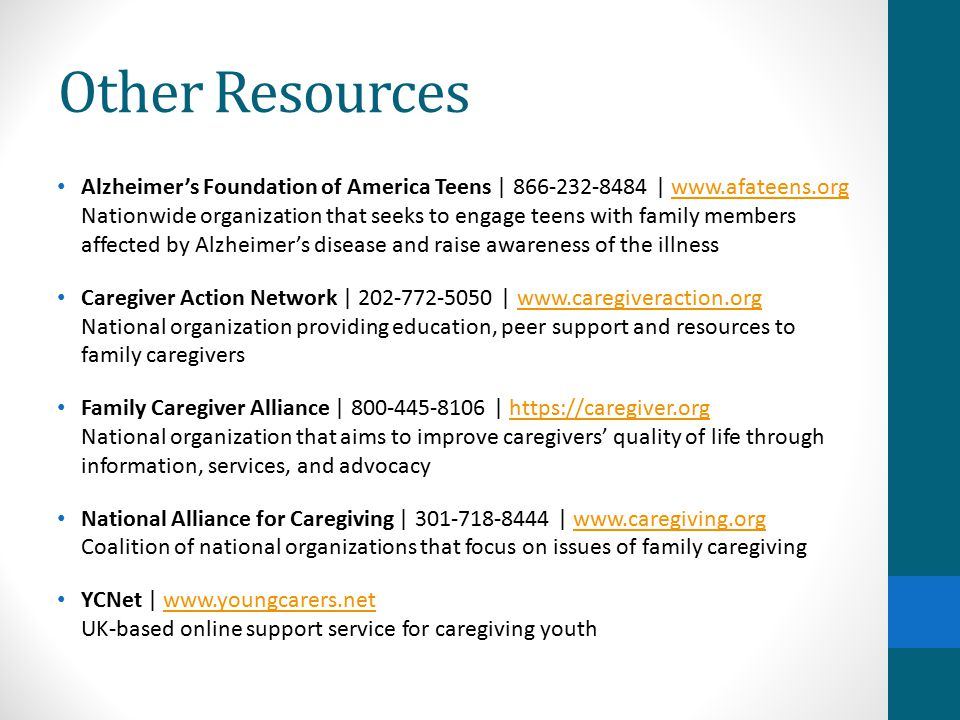 Alzheimer's Foundation of America Teens | 866-232-8484 | www.afateens.org Nationwide organization that seeks to engage teens with family members affected by Alzheimer's disease and raise awareness of the illnesswww.afateens.org Caregiver Action Network | 202-772-5050 | www.caregiveraction.org National organization providing education, peer support and resources to family caregiverswww.caregiveraction.org Family Caregiver Alliance | 800-445-8106 | https://caregiver.org National organization that aims to improve caregivers' quality of life through information, services, and advocacyhttps://caregiver.org National Alliance for Caregiving | 301-718-8444 | www.caregiving.org Coalition of national organizations that focus on issues of family caregivingwww.caregiving.org YCNet | www.youngcarers.net UK-based online support service for caregiving youthwww.youngcarers.net Other Resources