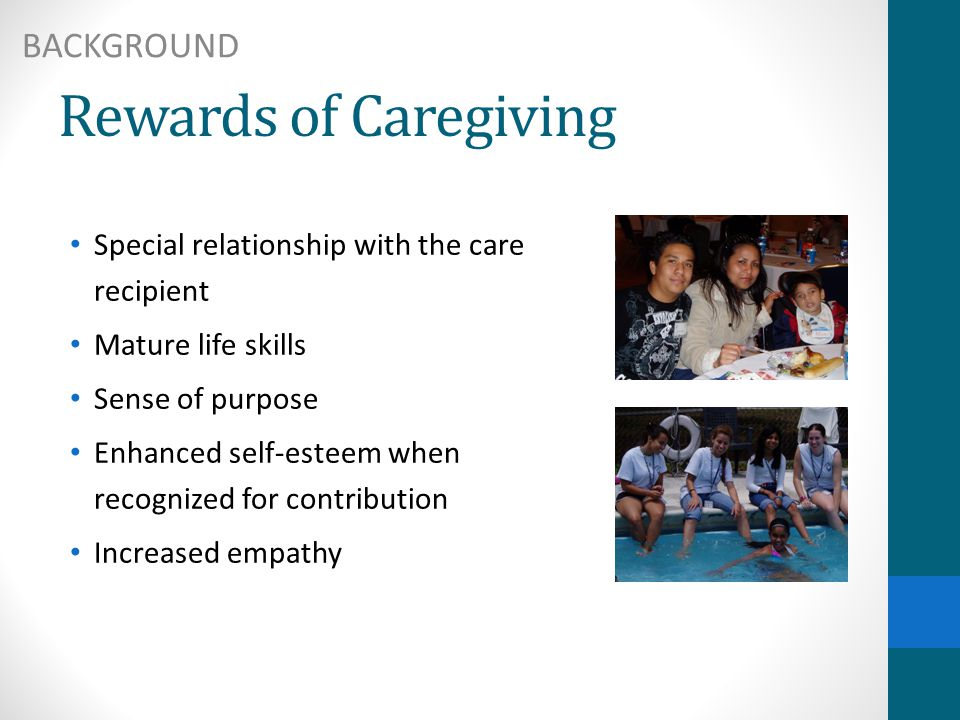 Rewards of Caregiving Special relationship with the care recipient Mature life skills Sense of purpose Enhanced self-esteem when recognized for contribution Increased empathy BACKGROUND