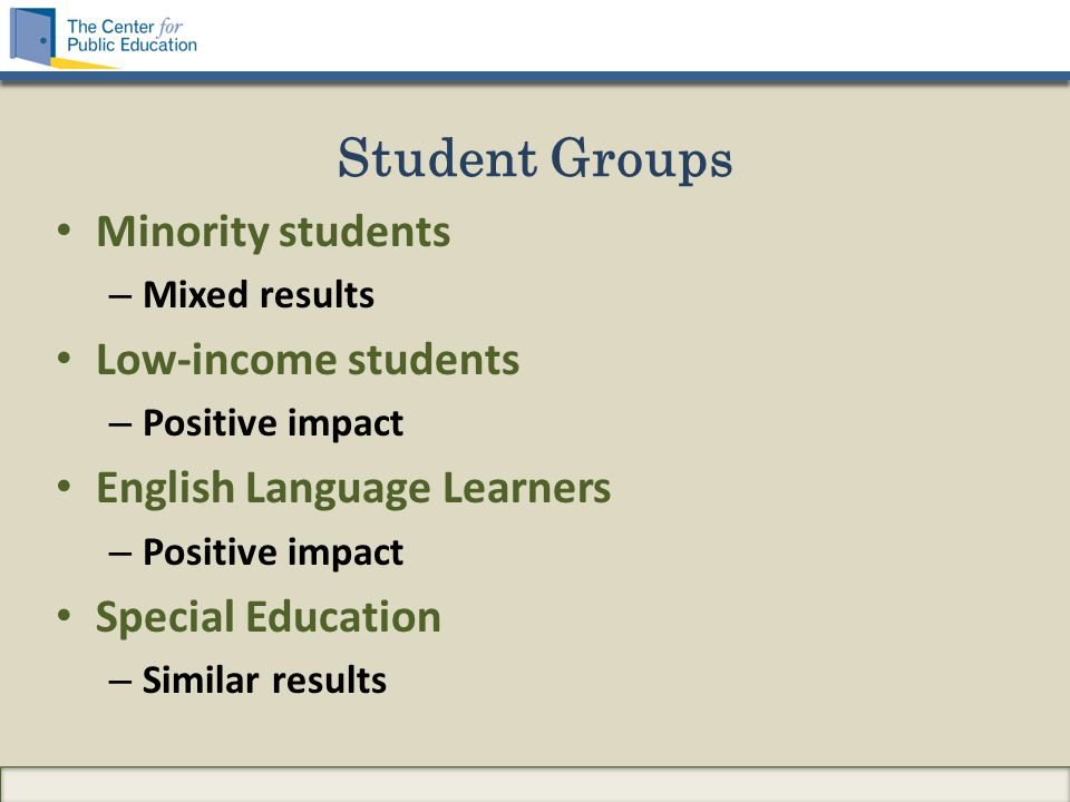 Student Groups Minority students – Mixed results Low-income students – Positive impact English Language Learners – Positive impact Special Education – Similar results