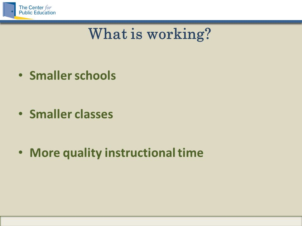 What is working? Smaller schools Smaller classes More quality instructional time