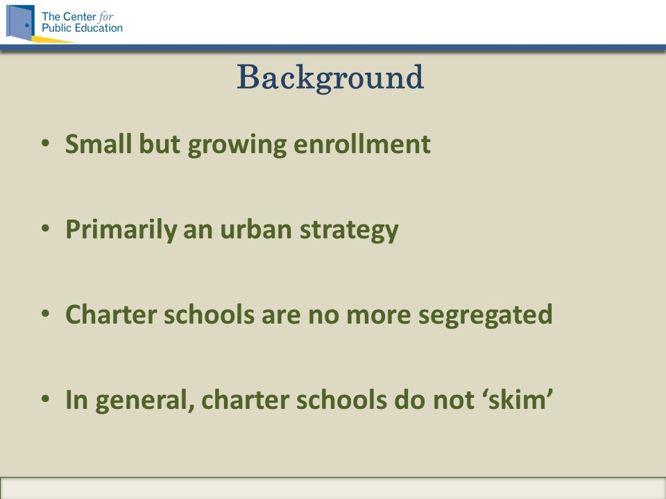 Small but growing enrollment Primarily an urban strategy Charter schools are no more segregated In general, charter schools do not 'skim'