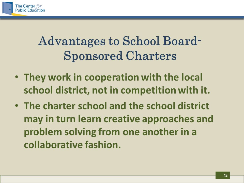Advantages to School Board- Sponsored Charters They work in cooperation with the local school district, not in competition with it. The charter school