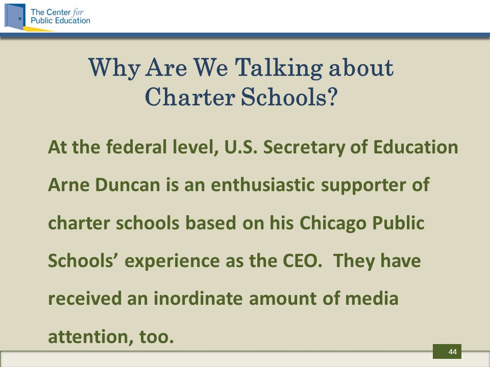 Why Are We Talking about Charter Schools? At the federal level, U.S. Secretary of Education Arne Duncan is an enthusiastic supporter of charter school