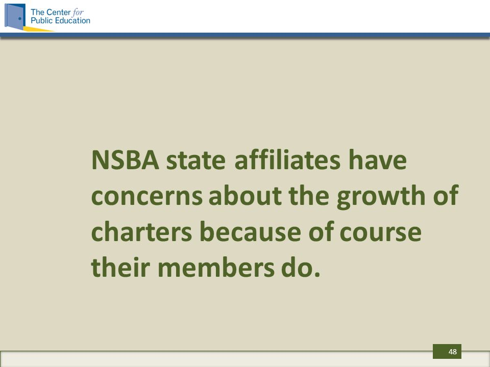 NSBA state affiliates have concerns about the growth of charters because of course their members do. 48