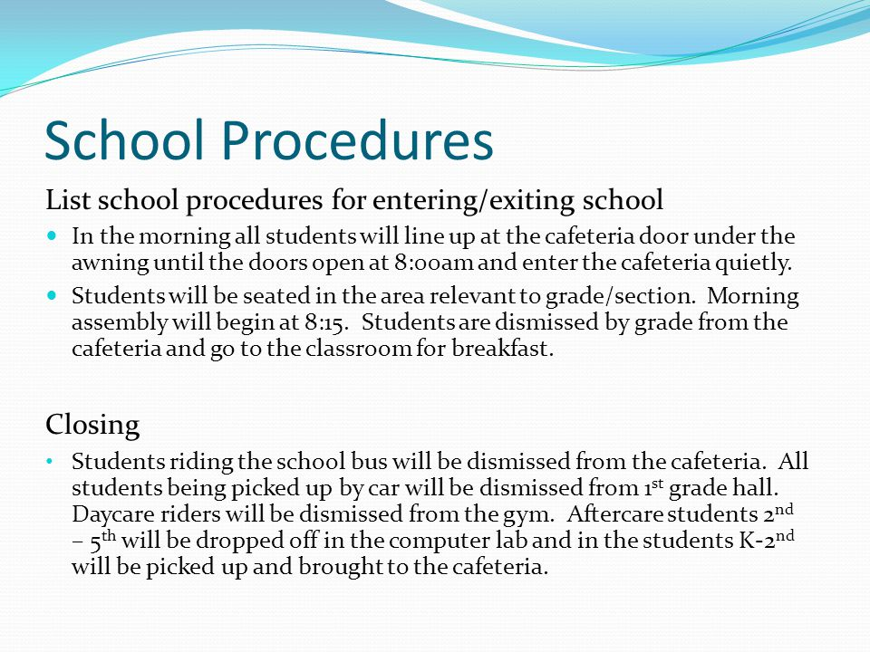 School Procedures List school procedures for entering/exiting school In the morning all students will line up at the cafeteria door under the awning u